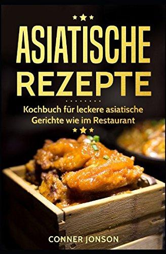 Asiatische Rezepte: Kochbuch für leckere asiatische Gerichte wie im Restaurant
