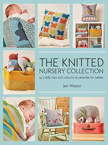 The Knitted Nursery Collection: 14 cuddly toys and colourful accessories for babies (Knit Cuddly Collection)