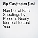 Number of Fatal Shootings by Police Is Nearly Identical to Last Year | John Sullivan,Reis Thebault,Julie Tate,Jennifer Jenkins