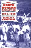 The North Korean Revolution, 1945-1950, Charles K. Armstrong, 0801489148
