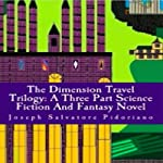 The Dimension Travel Trilogy: A Three Part Science Fiction and Fantasy Novel | Joseph Salvatore Pidoriano