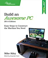 Build an Awesome PC, 2014 Edition: Easy Steps to Construct the Machine You Need Front Cover