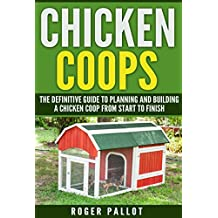 Chicken Coops The Definitive Guide To Planning And Building A Chicken Coop From Start To Finish (Chicken Coop Plans, Feeding, Accommodation, Care, Raising Chickens)