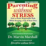 Parenting without Stress: How to Raise Responsible Kids while Keeping a Life of Your Own | Marvin Marshall