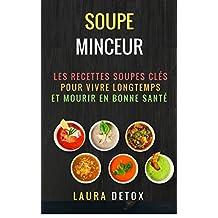 Soupe Minceur: Les Recettes Soupes Clés Pour vivre Longtemps et Mourir en Bonne Santé  (French Edition)