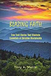Blazing Faith: True Trail Stories That Illustrate Essentials of Christian Discipleship