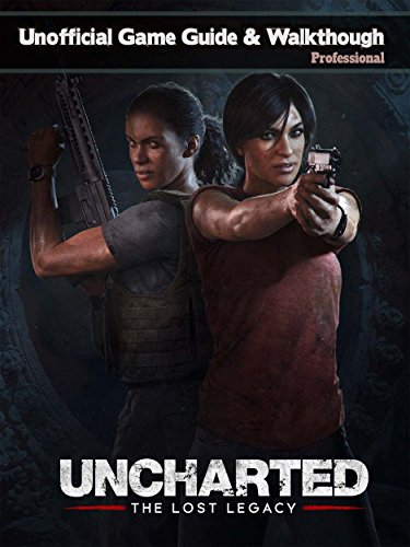 UNCHARTED: THE LOST LEGACY GAME GUIDE: The Best Strategy Guide: TIPS, TRICKS AND MORE...