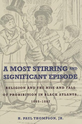 A Most Stirring and Significant Episode: Religion and the Rise and Fall of Prohibition in Black Atlanta, 1865-1887 (Northern Illinois University Press - Drugs and Alcohol)