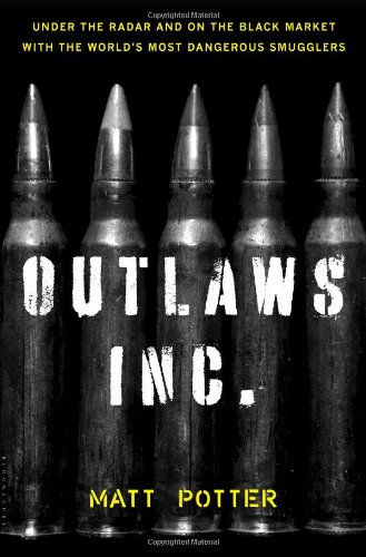 Read Online The Outlaws Inc.: Under the Radar and on the Black Market with the World's Most Dangerous Smugglers pdf epub