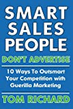 Smart Sales People Don't Advertise: 10 Ways to Outsmart Your Competition with Guerilla Marketing, Tom Richard, 1411638026