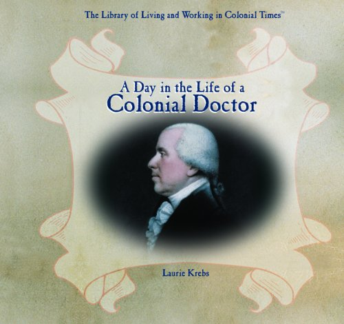 Download A Day in the Life of a Colonial Doctor (The Library of Living and Working in Colonial Times) PDF