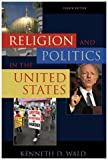 Religion and Politics in the United States, Kenneth D. Wald, 074251840X