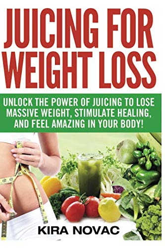Juicing for Weight Loss: Unlock the Power of Juicing to Lose Massive Weight, Stimulate Healing, and Feel Amazing in Your Body (Juicing, Weight Loss, Alkaline Diet, Anti-Inflammatory Diet)