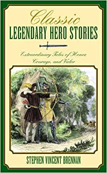 Classic Legendary Hero Stories: Extraordinary Tales of Honor, Courage, and Valor by Stephen Vincent Brennan (2006-04-01)