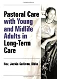 Pastoral Care With Young and Midlife Adults in Long-Term Care (Haworth Series in Chaplaincy)