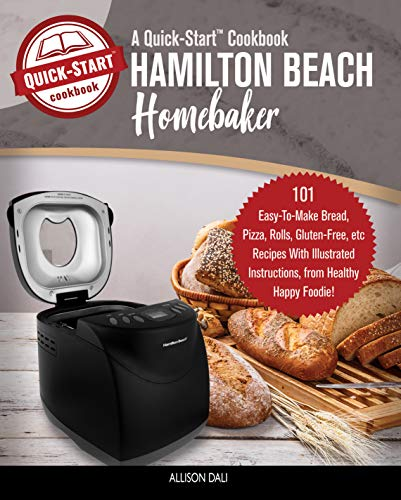 Hamilton Beach HomeBaker, A Quick-Start Cookbook: 101 Easy-To-Make Bread, Pizza, Rolls, & Gluten-Free Recipes + Illustrated Instructions, From Healthy Happy Foodie! by Allison Dali