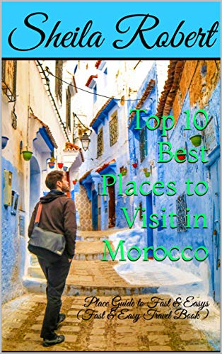 Top 10 Best Places to Visit in Morocco : Place Guide to Fast & Easys (Fast & Easy Travel Book ) (10 Best Places To Retire)