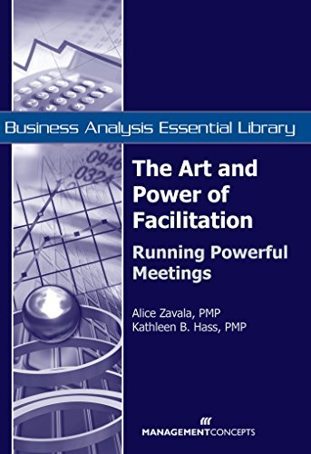 The Art and Power of Facilitation: Running Powerful Meetings (Business Analysis Essential Library)