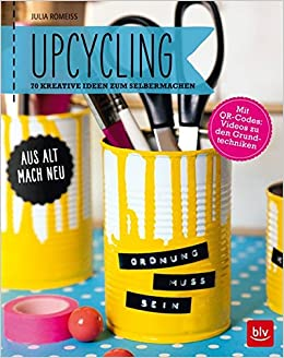 Upcycling: Aus Alt Mach Neu: 70 Kreative Ideen Zum Selbermachen: Amazon.de:  Julia Romeiß: Bücher