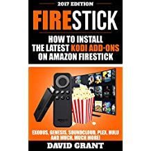 Firestick: How to Install The Latest Kodi Add-Ons For Amazon Fire Stick: Exodus,Genesis,Soundcloud,Plex,Hulu And Much, Much More!
