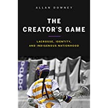 The Creator's Game: Lacrosse, Identity, and Indigenous Nationhood