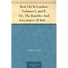 Real Life In London, Volumes I. and II. Or, The Rambles And Adventures Of Bob Tallyho, Esq., And His Cousin, The Hon. Tom Dashall, Through The Metropolis; ... And Amusements In High And Low Life (1821)