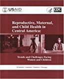 img - for Reproductive, Maternal, and Child Health in Central America: Trends and Challenges Facing Women and Chidren, El Salvador, Guatemala, Hondusas. Nicaragua book / textbook / text book