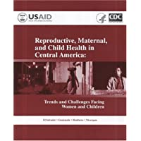 Reproductive, Maternal, and Child Health in Central America: Trends and Challenges...