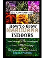 HOW TO GROW MARIJUANA INDOORS: Access the Secrets to Grow Top-Shelf Buds, Advanced Cannabis Growing Tips, High-Risk Cannabis Boosting Techniques