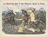 La batalla del 5 de mayo/ The Battle of May 5: ayer y hoy/ yesterday and today (Spanish Edition)