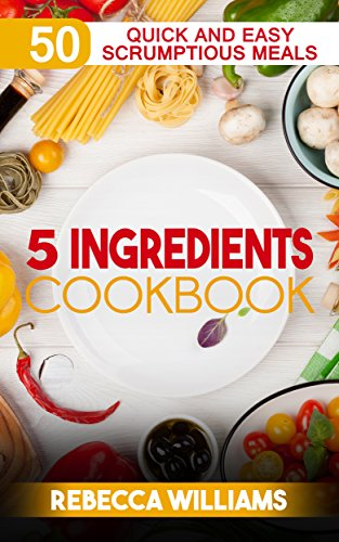 5 Ingredients Cookbook: Over 50 Quick and Easy Scrumptious Meals