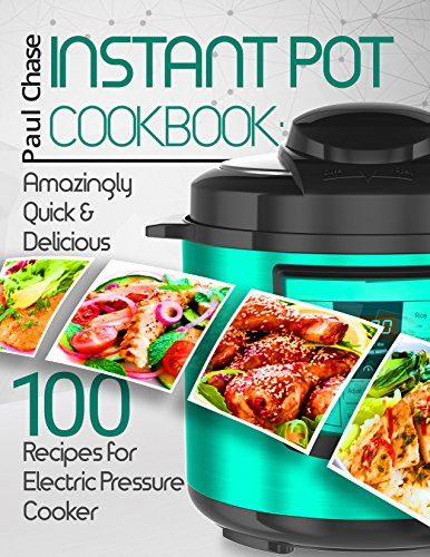 Instant Pot Cookbook: Amazingly Quick and Delicious 100 Recipes for Electric Pressure Cooker by Paul Chase