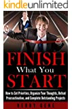 Finish What You Start: How to Set Priorities, Organize Your Thoughts, Defeat Procrastination, and Complete Outstanding Projects (Willpower Series Book 1)