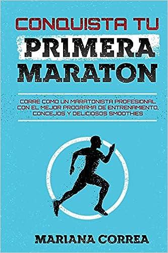 CONQUISTA Tu PRIMERA MARATON: CORRE COMO UN MARATONISTA PROFESIONAL CON EL MEJOR PROGRAMA DE ENTRENAMIENTO, CONCEJOS y DELICIOSOS SMOOTHIES (Spanish ...