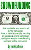 Crowdfunding: How to create and launch an EPIC campaign How to raise money by running an amazing online campaign Hack your way to crowdfunding success with a top secret