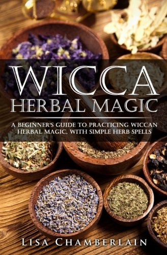 Wicca Herb - Wicca Herbal Magic: A Beginner's Guide to Practicing Wiccan Herbal Magic, with Simple Herb Spells