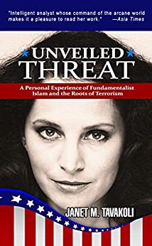 Unveiled Threat: A Personal Experience of Fundamentalist Islam and the Roots of Terrorism by [Tavakoli, Janet M.]