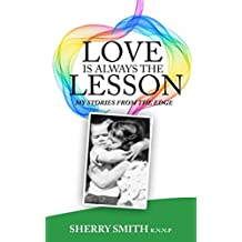 LOVE IS ALWAYS THE LESSON: My Stories From The Edge
