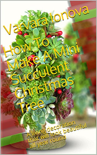 Ultimate Tree Decorated (How To Make A Mini Succulent Christmas Tree: A living decoration that will look beautiful all year round (Your Ultimate Christmas Guide Book 3))