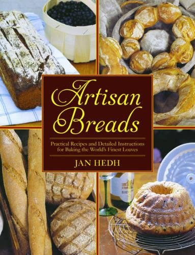 Artisan Breads: Practical Recipes and Detailed Instructions for Baking the World's Finest Loaves by Jan Hedh