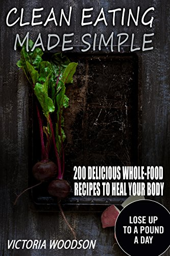 Clean Eating Made Simple: 200 Delicious Whole-Food Recipes To Heal Your Body by Victoria Woodson