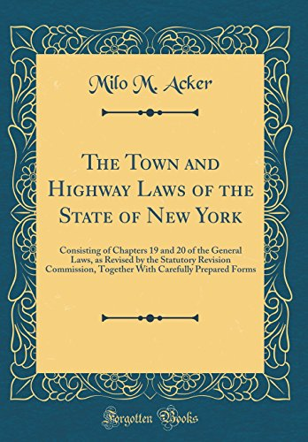 The Town and Highway Laws of the State of New York: Consisting of Chapters 19 and 20 of the General Laws, as Revised by the Statutory Revision ... Carefully Prepared Forms (Classic Reprint) Milo M. Acker
