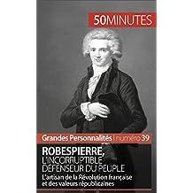 Robespierre, l'incorruptible défenseur du peuple: L'artisan de la Révolution française et des valeurs républicaines (Grandes Personnalités t. 39) (French Edition)