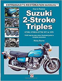 How to Restore Suzuki 2-Stroke Triples GT350, GT550 & GT750 1971 to 1978: YOUR step-by-step colour illustrated guide to complete restoration (Enthusiast's Restoration Manual)