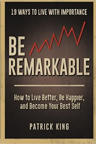 Be Remarkable: How to Live Better, Be Happier, and Become