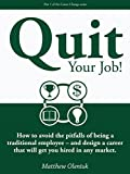 Quit Your Job!: How to avoid the pitfalls of being a traditional employee – and design a career that will get you hired in any market. (Career Change Series Book 1)