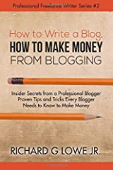 How to Write a Blog, How to Make Money from Blogging: Insider Secrets from a Professional Blogger Proven Tips and tricks Every Blogger Needs to Know ... (Professional Freelance Writer) (Volume 2) Paperback
