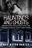 Hauntings And Ghosts: Abandoned Buildings and the Creepy Ghosts That Lurk There (True Hauntings) (Volume 2)
