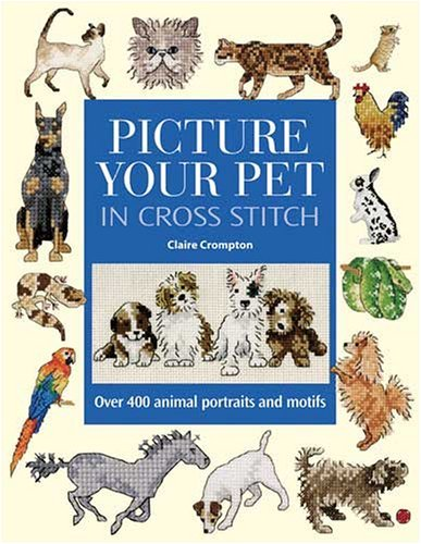Picture Your Pet in Cross Stitch: Over 400 Animal Portraits and Motifs ()