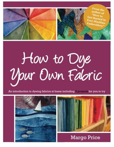 How to Dye Your Own Fabric by CreateSpace Independent Publishing Platform